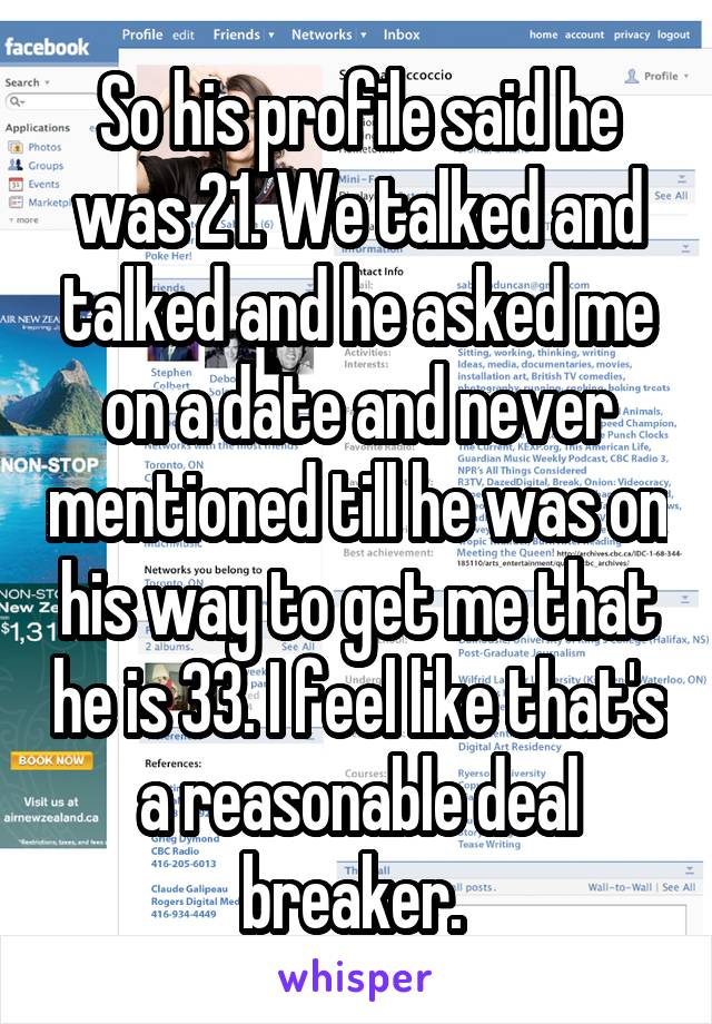 So his profile said he was 21. We talked and talked and he asked me on a date and never mentioned till he was on his way to get me that he is 33. I feel like that's a reasonable deal breaker.