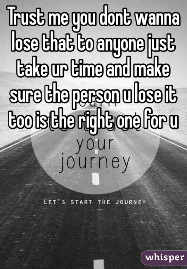 Trust me you dont wanna lose that to anyone just take ur time and make sure the person u lose it too is the right one for u