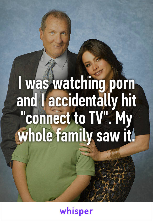 "I was watching porn and I accidentally hit ""connect to TV"". My whole family saw it."