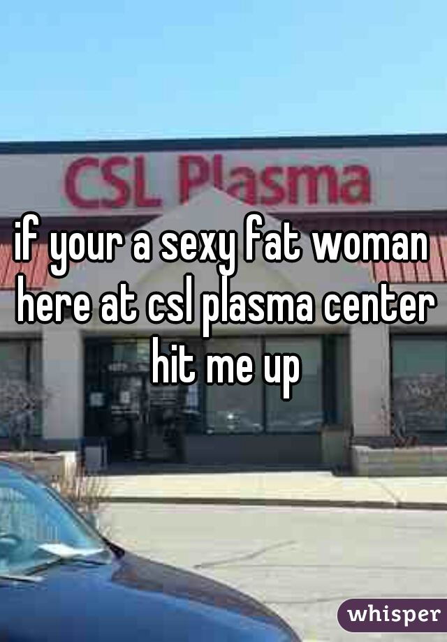 if your a sexy fat woman here at csl plasma center hit me up