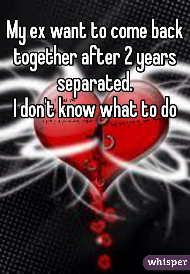 My ex want to come back together after 2 years separated  I