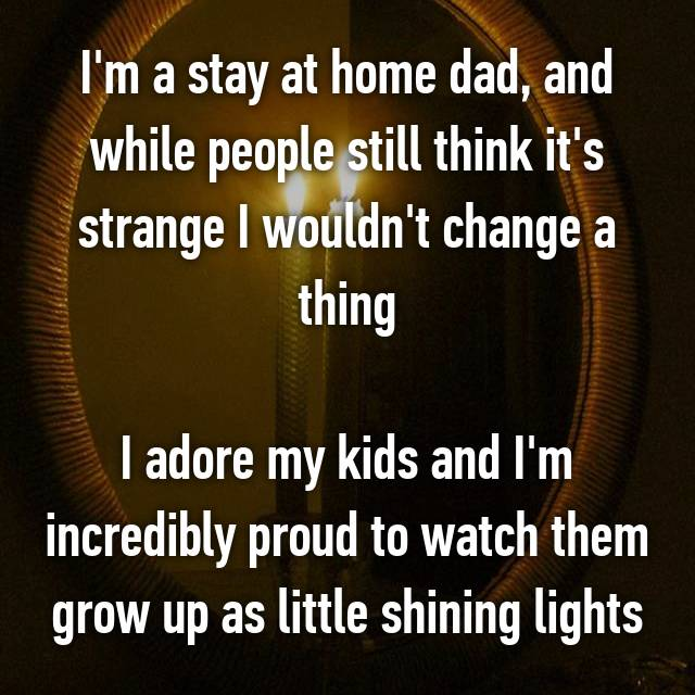 I'm a stay at home dad, and while people still think it's strange I wouldn't change a thing  I adore my kids and I'm incredibly proud to watch them grow up as little shining lights