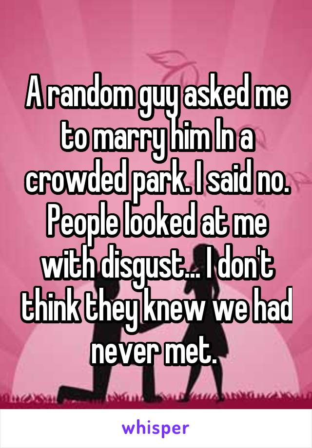 A random guy asked me to marry him In a crowded park. I said no. People looked at me with disgust... I don't think they knew we had never met.