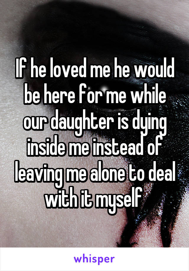 If he loved me he would be here for me while our daughter is dying inside me instead of leaving me alone to deal with it myself
