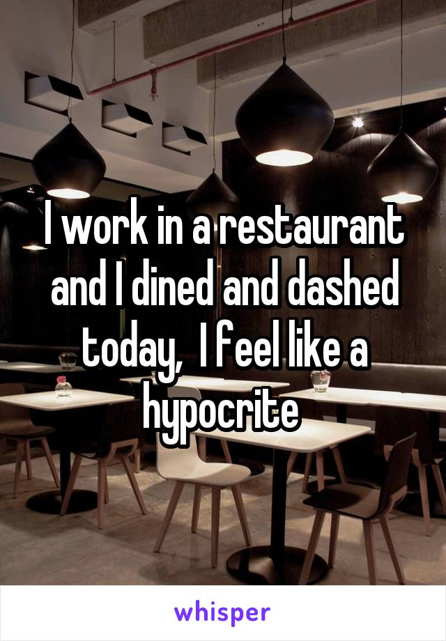 I work in a restaurant and I dined and dashed today,  I feel like a hypocrite