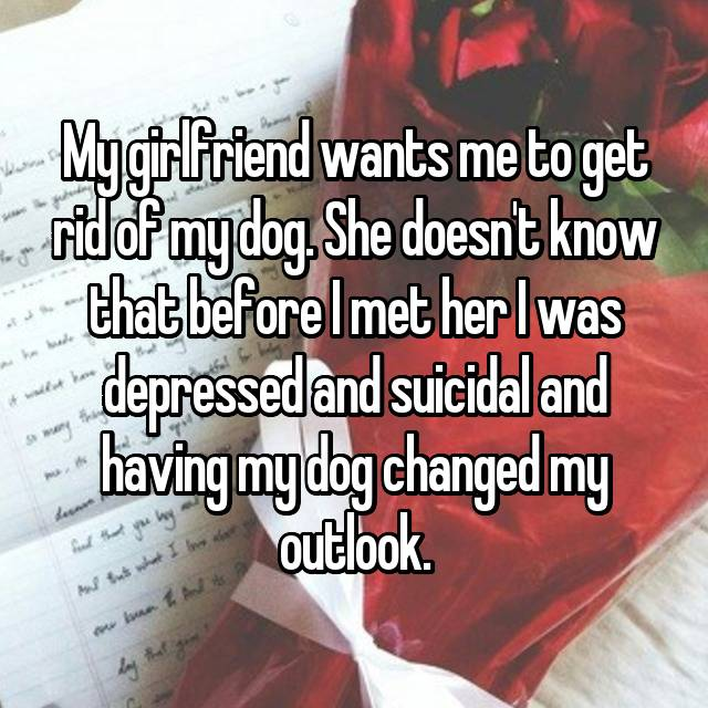 My girlfriend wants me to get rid of my dog. She doesn't know that before I met her I was depressed and suicidal and having my dog changed my outlook.