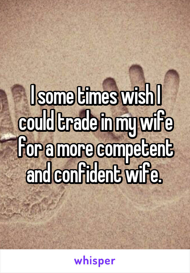 I some times wish I could trade in my wife for a more competent and confident wife.