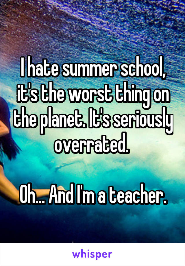 I hate summer school, it's the worst thing on the planet. It's seriously overrated.   Oh... And I'm a teacher.