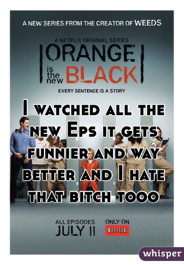 I watched all the new Eps it gets funnier and way better and I hate that bitch tooo