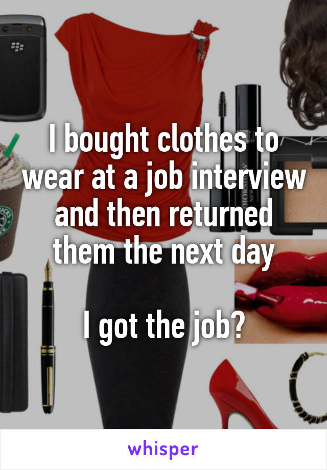 I bought clothes to wear at a job interview and then returned them the next day  I got the job