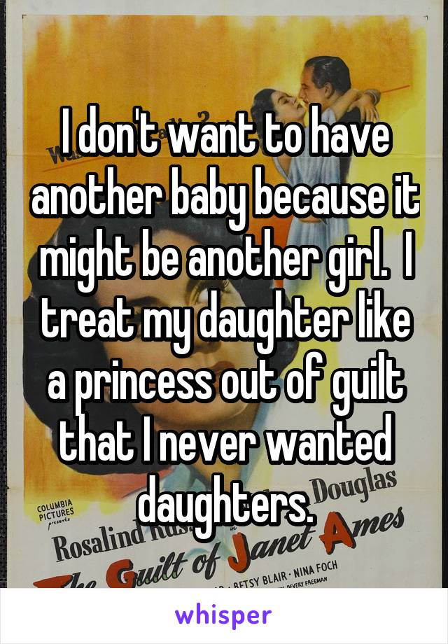 I don't want to have another baby because it might be another girl.  I treat my daughter like a princess out of guilt that I never wanted daughters.