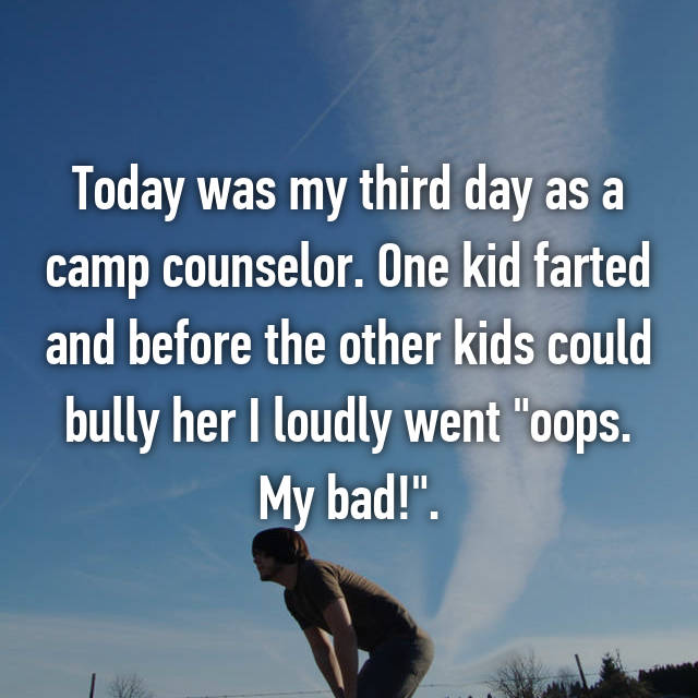 "Today was my third day as a camp counselor. One kid farted and before the other kids could bully her I loudly went ""oops. My bad!""."
