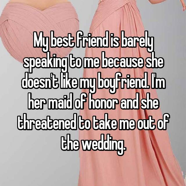 My best friend is barely speaking to me because she doesn't like my boyfriend. I'm her maid of honor and she threatened to take me out of the wedding.