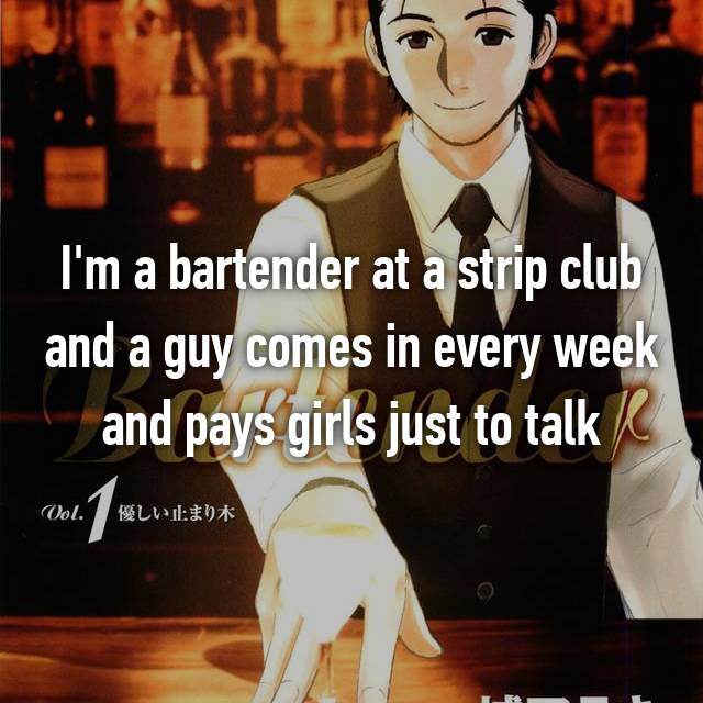 I'm a bartender at a strip club and a guy comes in every week and pays girls just to talk