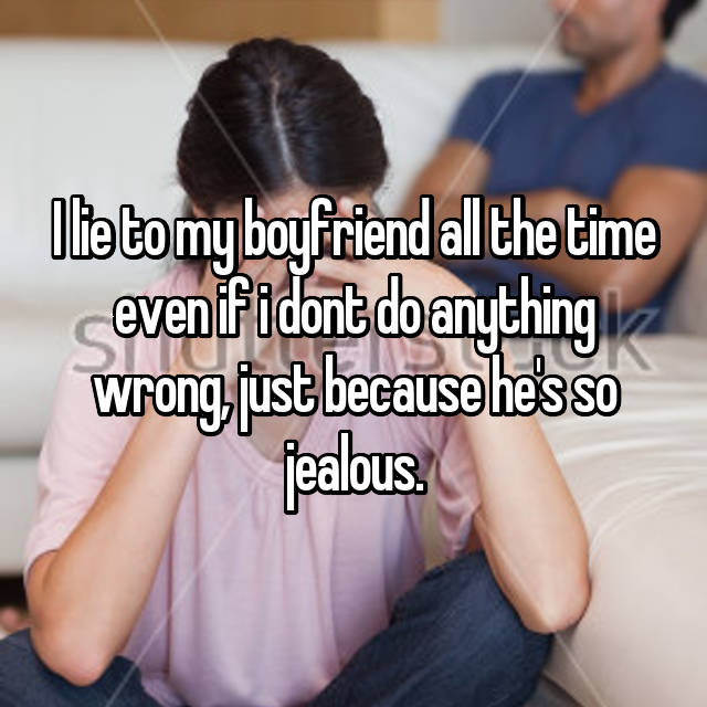 I lie to my boyfriend all the time even if i dont do anything wrong, just because he's so jealous.