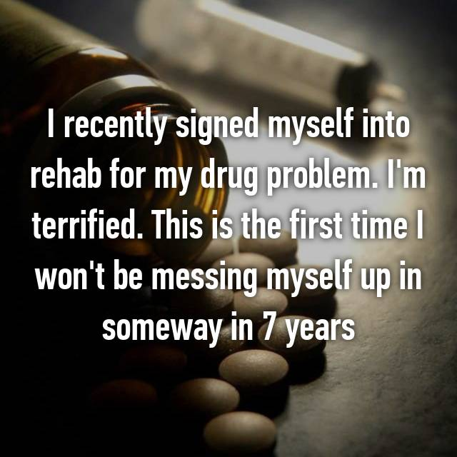 I recently signed myself into rehab for my drug problem. I'm terrified. This is the first time I won't be messing myself up in someway in 7 years