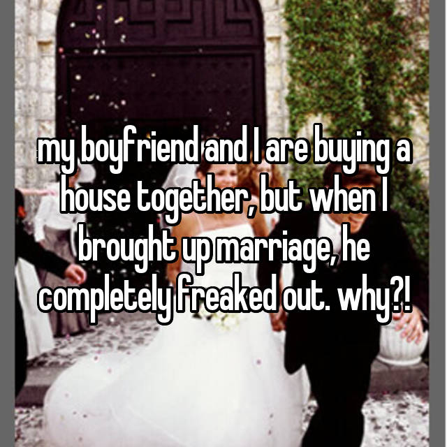 my boyfriend and I are buying a house together, but when I brought up marriage, he completely freaked out. why?!