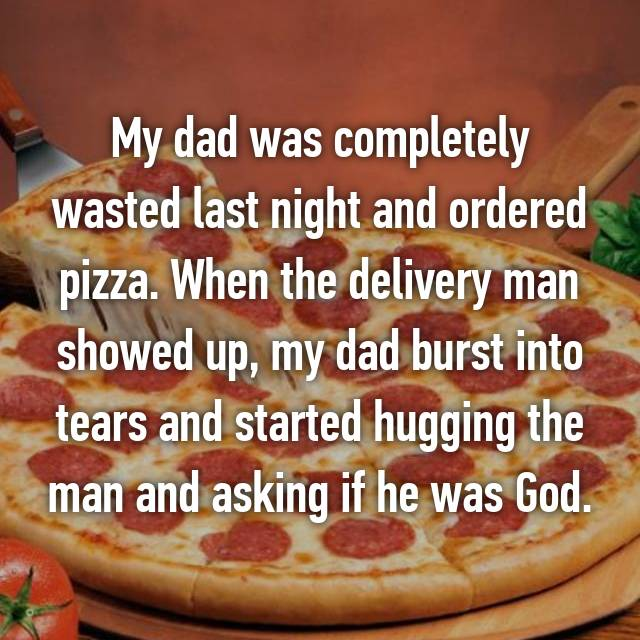 My dad was completely wasted last night and ordered pizza. When the delivery man showed up, my dad burst into tears and started hugging the man and asking if he was God.