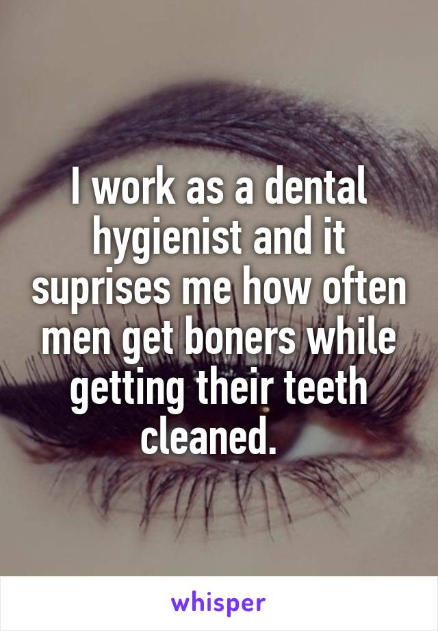 I work as a dental hygienist and it suprises me how often men get boners while getting their teeth cleaned.