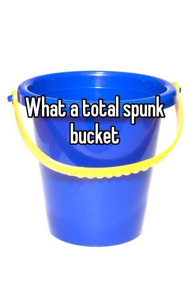 Bucket of spunk yes something