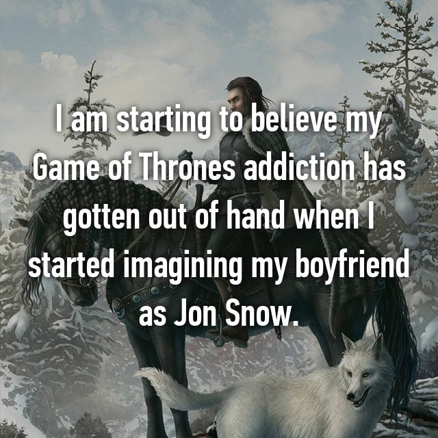 I am starting to believe my Game of Thrones addiction has gotten out of hand when I started imagining my boyfriend as Jon Snow.