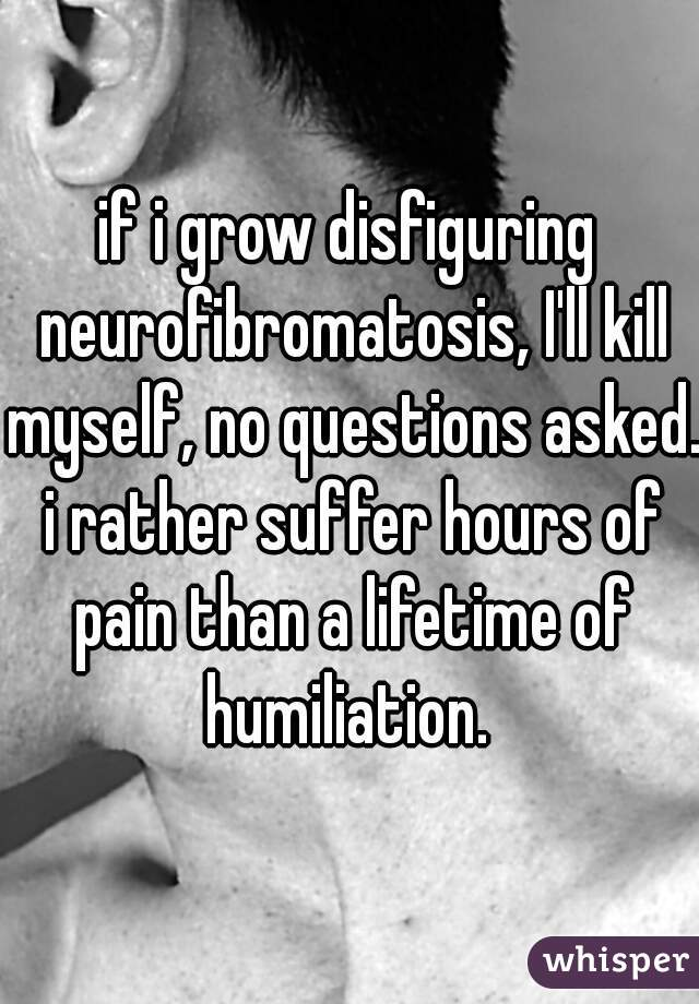 if i grow disfiguring neurofibromatosis, I'll kill myself, no questions asked. i rather suffer hours of pain than a lifetime of humiliation.