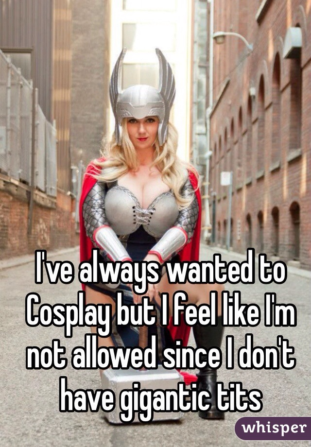 I've always wanted to Cosplay but I feel like I'm not allowed since I don't have gigantic tits