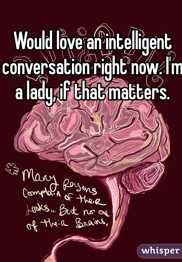 Would love an intelligent conversation right now. I'm a lady, if that matters.
