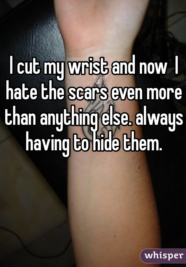 I cut my wrist and now  I hate the scars even more than anything else. always having to hide them.