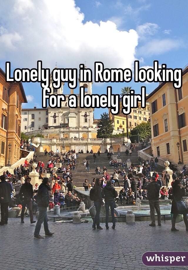 Lonely guy in Rome looking for a lonely girl
