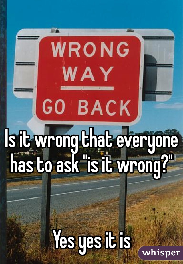 """Is it wrong that everyone has to ask """"is it wrong?""""    Yes yes it is"""