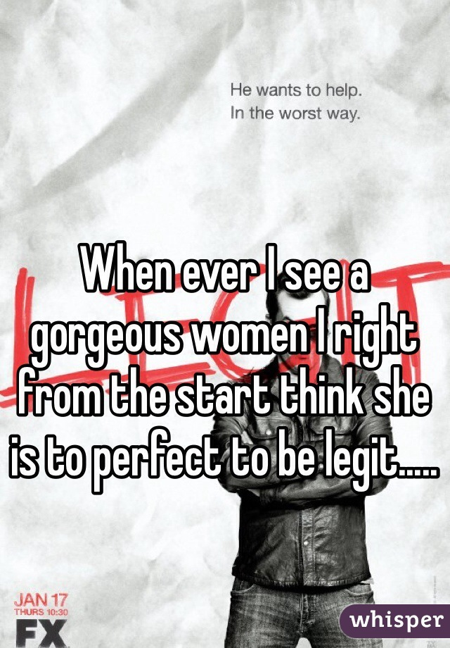 When ever I see a gorgeous women I right from the start think she is to perfect to be legit.....