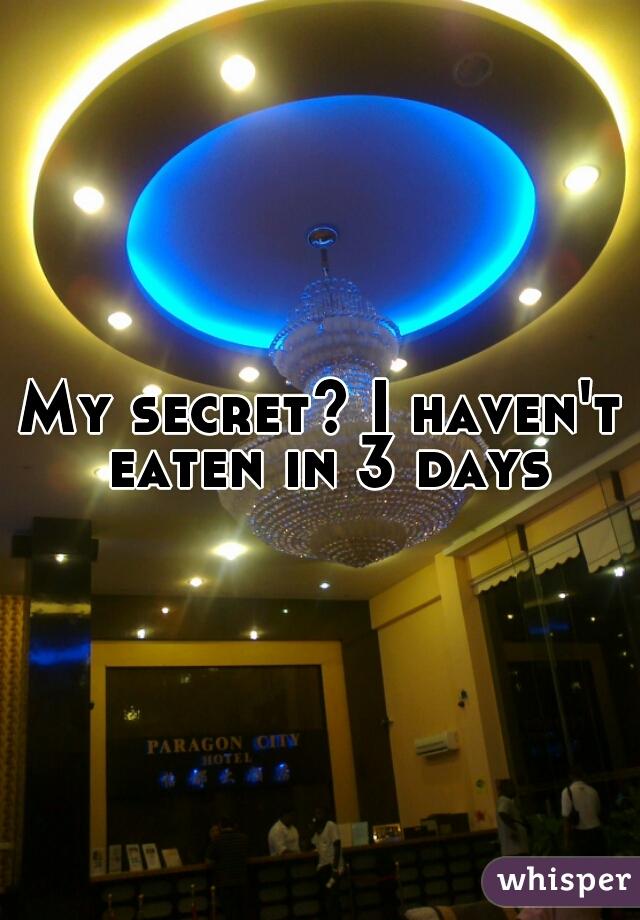 My secret? I haven't eaten in 3 days