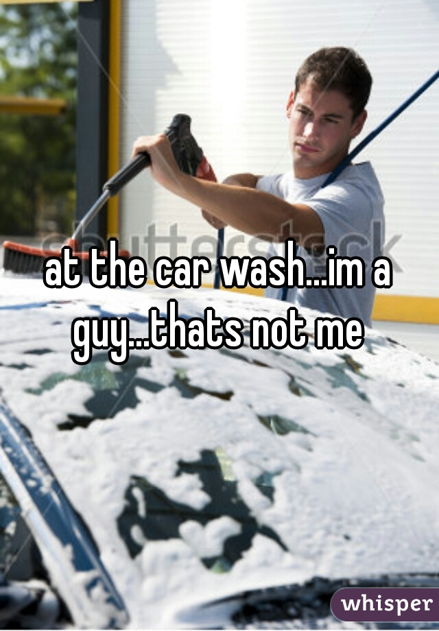 at the car wash...im a guy...thats not me