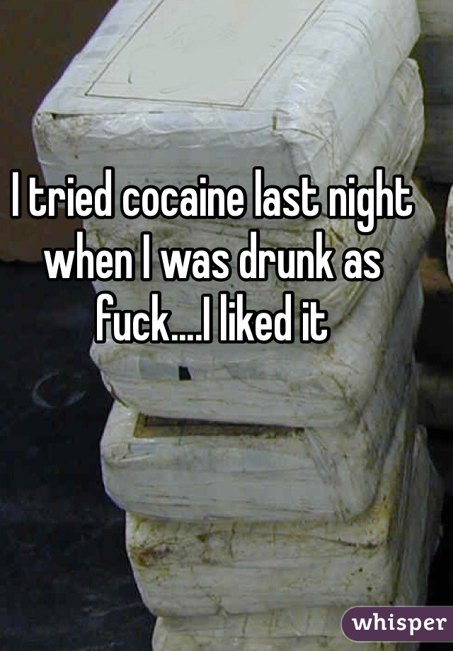 I tried cocaine last night when I was drunk as fuck....I liked it
