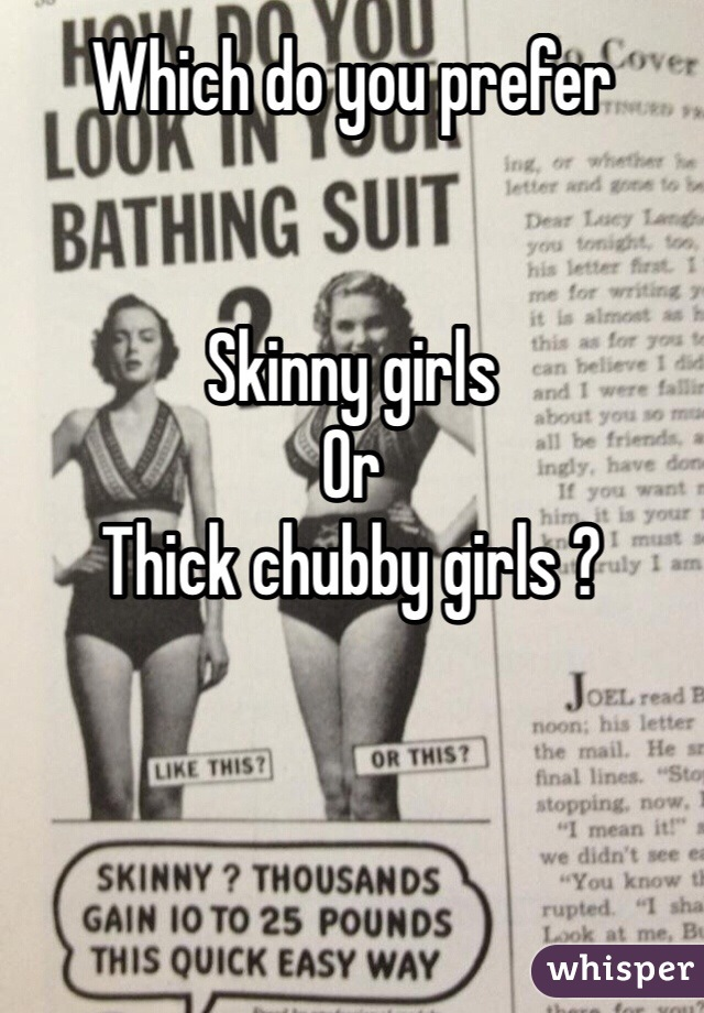 Which do you prefer   Skinny girls  Or  Thick chubby girls ?