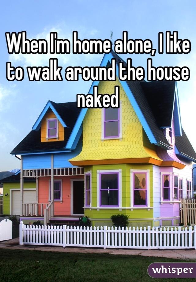 When I'm home alone, I like to walk around the house naked