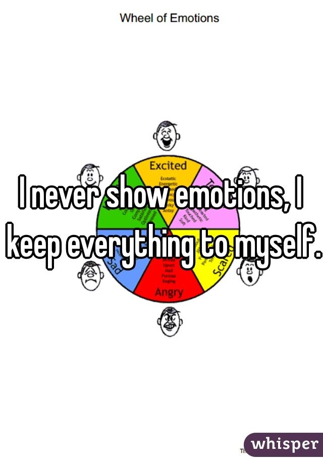 I never show emotions, I keep everything to myself.