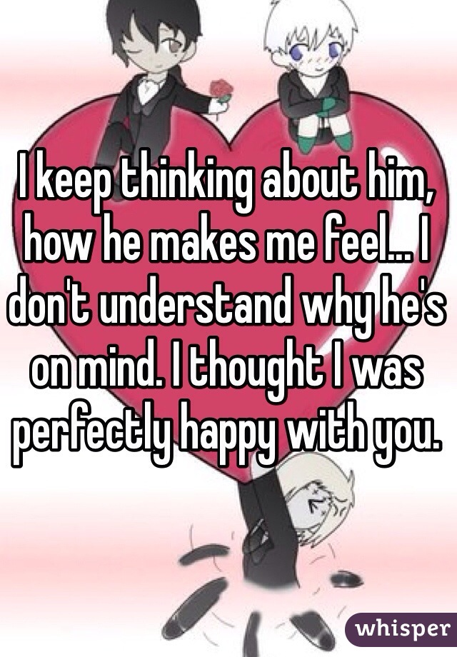 I keep thinking about him, how he makes me feel... I don't understand why he's on mind. I thought I was perfectly happy with you.
