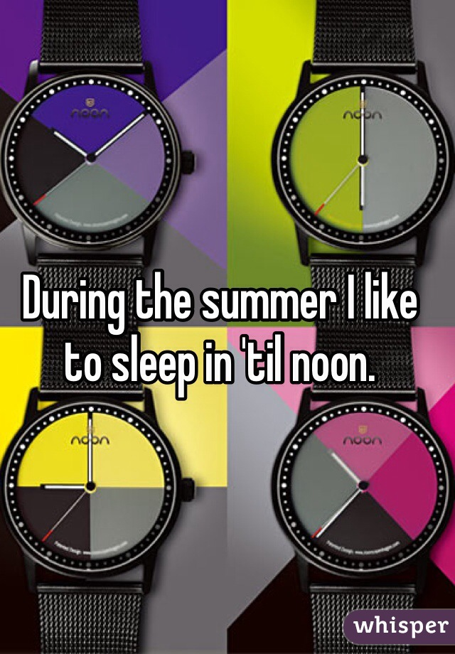 During the summer I like to sleep in 'til noon.