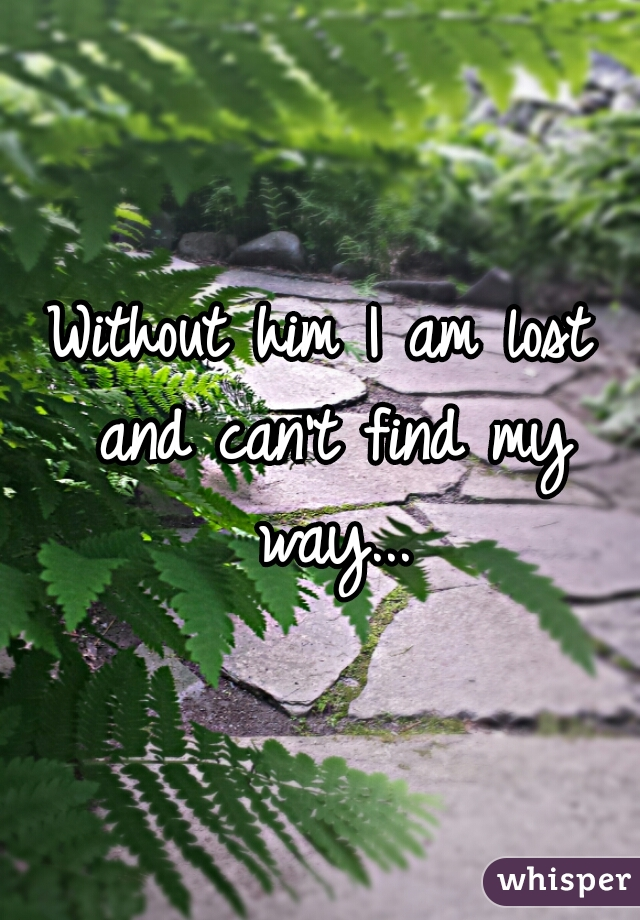 Without him I am lost and can't find my way...