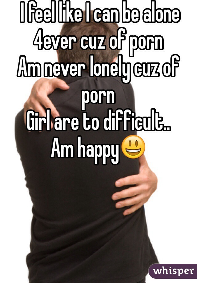 I feel like I can be alone 4ever cuz of porn Am never lonely cuz of porn Girl are to difficult.. Am happy😃