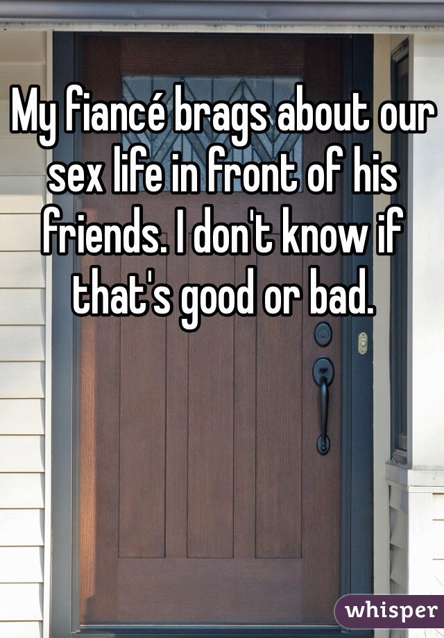 My fiancé brags about our sex life in front of his friends. I don't know if that's good or bad.