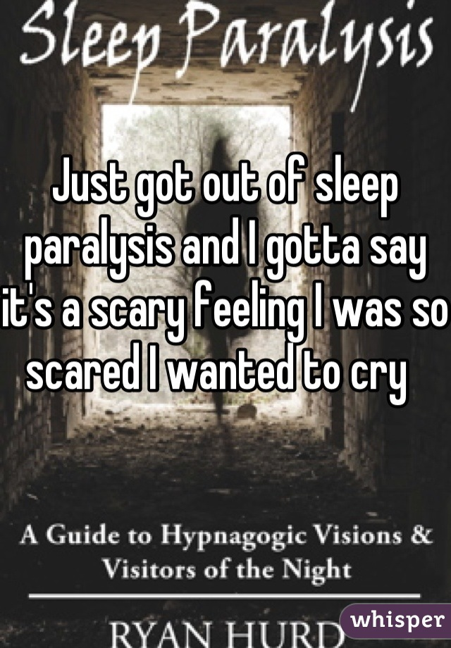 Just got out of sleep paralysis and I gotta say it's a scary feeling I was so scared I wanted to cry