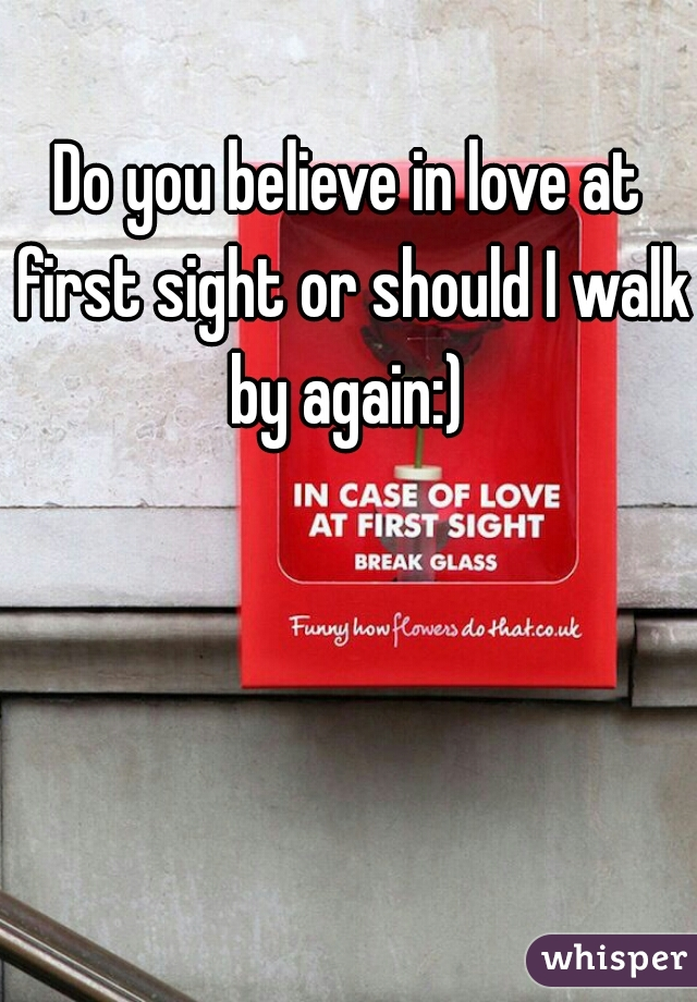 Do you believe in love at first sight or should I walk by again:)