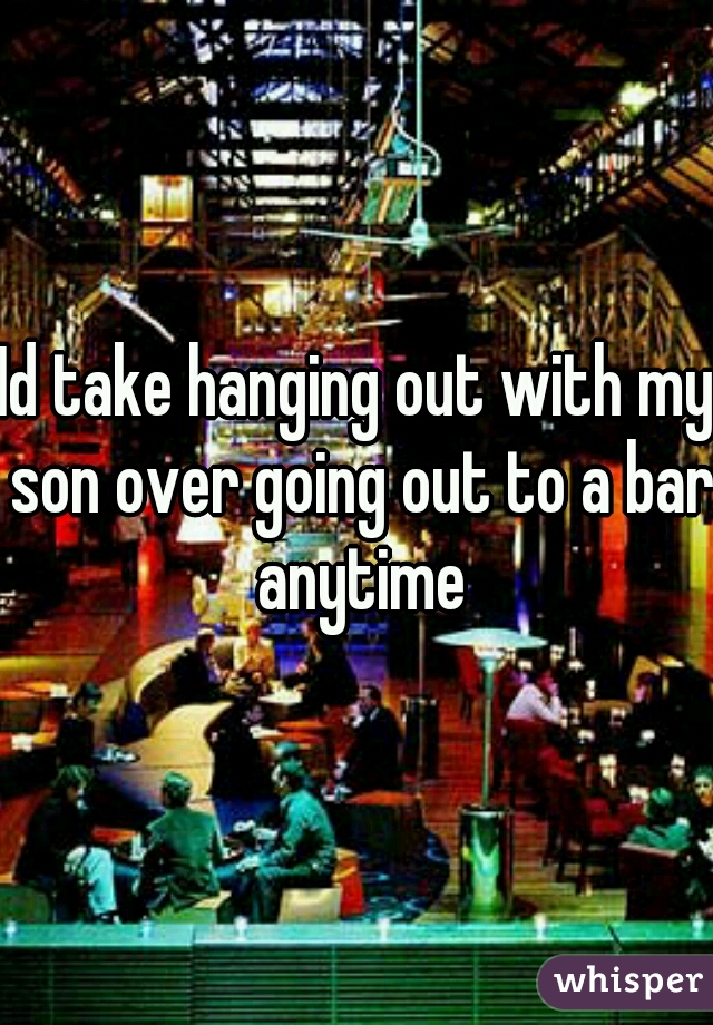 Id take hanging out with my son over going out to a bar anytime