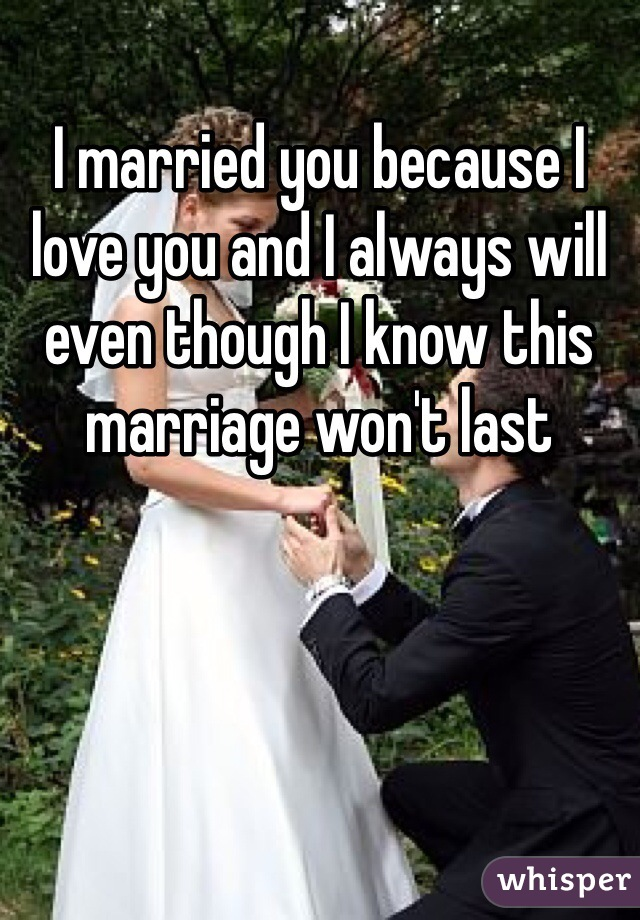 I married you because I love you and I always will even though I know this marriage won't last