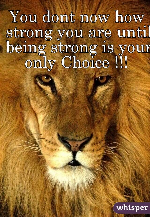 You dont now how strong you are until being strong is your only Choice !!!