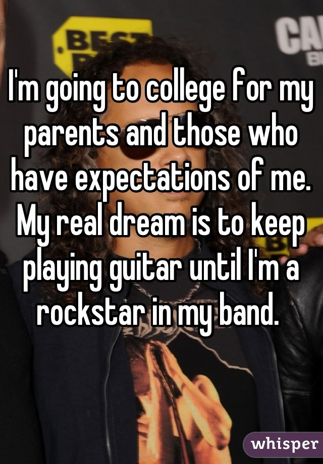 I'm going to college for my parents and those who have expectations of me. My real dream is to keep playing guitar until I'm a rockstar in my band.