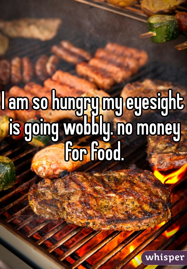 I am so hungry my eyesight is going wobbly. no money for food.